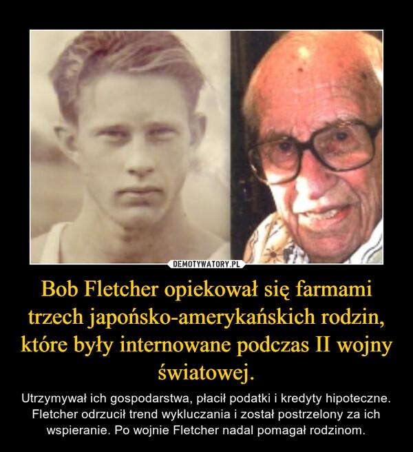 Bob Fletcher opiekował się farmami trzech japońsko-amerykańskich rodzin, które były internowane podczas II wojny światowej. – Utrzymywał ich gospodarstwa, płacił podatki i kredyty hipoteczne. Fletcher odrzucił trend wykluczania i został postrzelony za ich wspieranie. Po wojnie Fletcher nadal pomagał rodzinom.