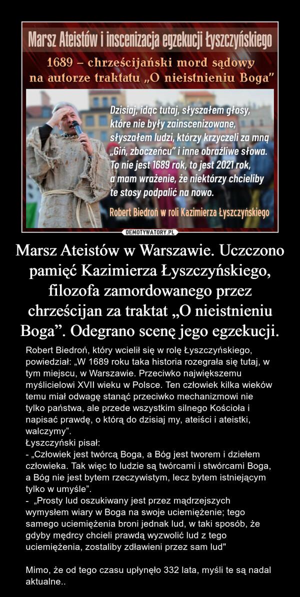 """Marsz Ateistów w Warszawie. Uczczono pamięć Kazimierza Łyszczyńskiego, filozofa zamordowanego przez chrześcijan za traktat """"O nieistnieniu Boga"""". Odegrano scenę jego egzekucji. – Robert Biedroń, który wcielił się w rolę Łyszczyńskiego, powiedział: """"W 1689 roku taka historia rozegrała się tutaj, w tym miejscu, w Warszawie. Przeciwko największemu myślicielowi XVII wieku w Polsce. Ten człowiek kilka wieków temu miał odwagę stanąć przeciwko mechanizmowi nie tylko państwa, ale przede wszystkim silnego Kościoła i napisać prawdę, o którą do dzisiaj my, ateiści i ateistki, walczymy"""".Łyszczyński pisał: - """"Człowiek jest twórcą Boga, a Bóg jest tworem i dziełem człowieka. Tak więc to ludzie są twórcami i stwórcami Boga, a Bóg nie jest bytem rzeczywistym, lecz bytem istniejącym tylko w umyśle"""".-  """"Prosty lud oszukiwany jest przez mądrzejszych wymysłem wiary w Boga na swoje uciemiężenie; tego samego uciemiężenia broni jednak lud, w taki sposób, że gdyby mędrcy chcieli prawdą wyzwolić lud z tego uciemiężenia, zostaliby zdławieni przez sam lud"""" Mimo, że od tego czasu upłynęło 332 lata, myśli te są nadal aktualne.."""