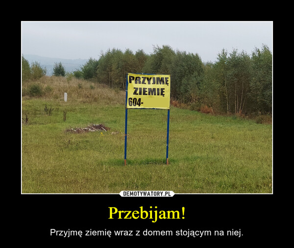 Przebijam! – Przyjmę ziemię wraz z domem stojącym na niej.