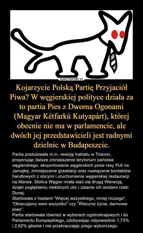 Kojarzycie Polską Partię Przyjaciół Piwa? W węgierskiej polityce działa za to partia Pies z Dwoma Ogonami (Magyar Kétfarkú Kutyapárt), której obecnie nie ma w parlamencie, ale dwóch jej przedstawicieli jest radnymi dzielnic w Budapeszcie.