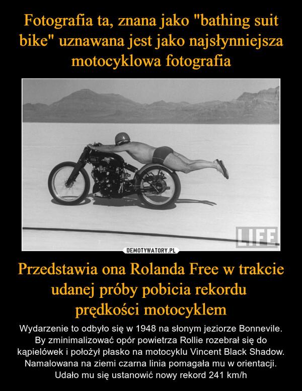 Przedstawia ona Rolanda Free w trakcie udanej próby pobicia rekordu prędkości motocyklem – Wydarzenie to odbyło się w 1948 na słonym jeziorze Bonnevile. By zminimalizować opór powietrza Rollie rozebrał się do kąpielówek i położył płasko na motocyklu Vincent Black Shadow. Namalowana na ziemi czarna linia pomagała mu w orientacji. Udało mu się ustanowić nowy rekord 241 km/h
