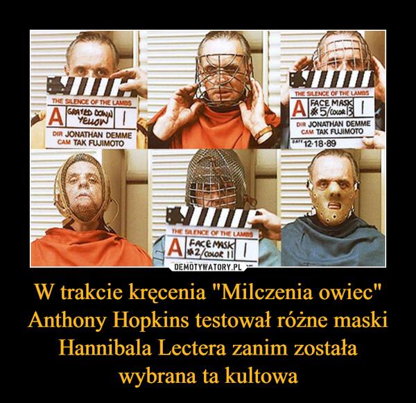 """W trakcie kręcenia """"Milczenia owiec"""" Anthony Hopkins testował różne maski Hannibala Lectera zanim została wybrana ta kultowa –"""