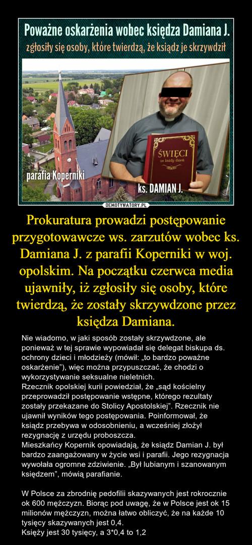 Prokuratura prowadzi postępowanie przygotowawcze ws. zarzutów wobec ks. Damiana J. z parafii Koperniki w woj. opolskim. Na początku czerwca media ujawniły, iż zgłosiły się osoby, które twierdzą, że zostały skrzywdzone przez księdza Damiana.