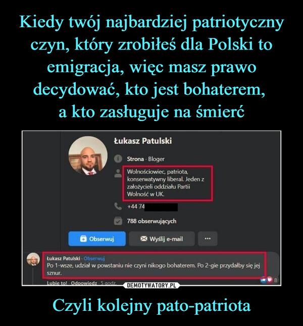 Kiedy twój najbardziej patriotyczny czyn, który zrobiłeś dla Polski to emigracja, więc masz prawo decydować, kto jest bohaterem,  a kto zasługuje na śmierć Czyli kolejny pato-patriota