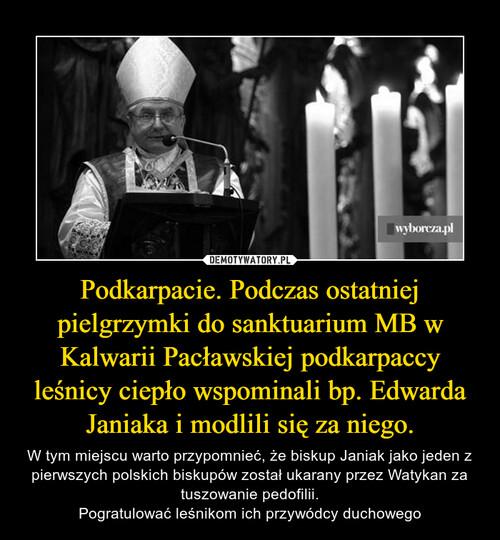 Podkarpacie. Podczas ostatniej pielgrzymki do sanktuarium MB w Kalwarii Pacławskiej podkarpaccy leśnicy ciepło wspominali bp. Edwarda Janiaka i modlili się za niego.