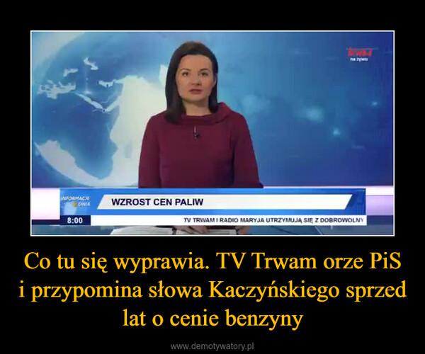 Co tu się wyprawia. TV Trwam orze PiS i przypomina słowa Kaczyńskiego sprzed lat o cenie benzyny –