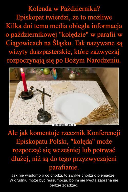 """Kolenda w Październiku? Episkopat twierdzi, że to możliwe Kilka dni temu media obiegła informacja o październikowej """"kolędzie"""" w parafii w Ciągowicach na Śląsku. Tak nazywane są wizyty duszpasterskie, które zazwyczaj rozpoczynają się po Bożym Narodzeniu. Ale jak komentuje rzecznik Konferencji Episkopatu Polski, """"kolęda"""" może rozpocząć się wcześniej lub potrwać dłużej, niż są do tego przyzwyczajeni parafianie."""