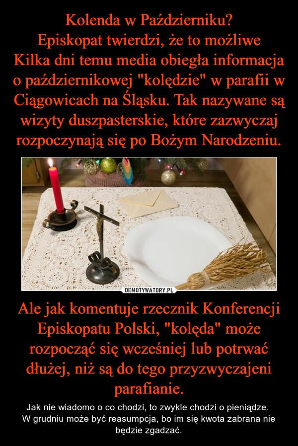 """Ale jak komentuje rzecznik Konferencji Episkopatu Polski, """"kolęda"""" może rozpocząć się wcześniej lub potrwać dłużej, niż są do tego przyzwyczajeni parafianie. – Jak nie wiadomo o co chodzi, to zwykle chodzi o pieniądze. W grudniu może być reasumpcja, bo im się kwota zabrana nie będzie zgadzać."""