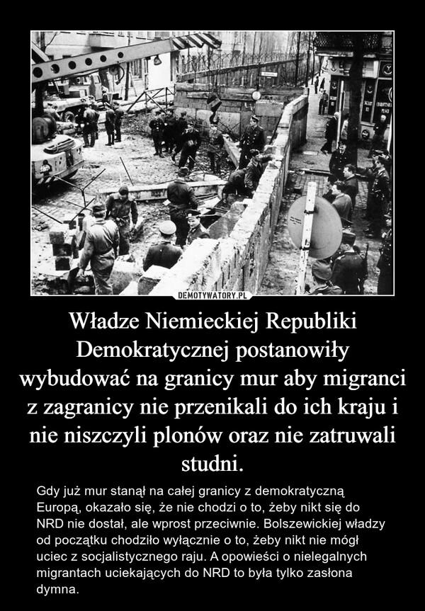 Władze Niemieckiej Republiki Demokratycznej postanowiły wybudować na granicy mur aby migranci z zagranicy nie przenikali do ich kraju i nie niszczyli plonów oraz nie zatruwali studni. – Gdy już mur stanął na całej granicy z demokratyczną Europą, okazało się, że nie chodzi o to, żeby nikt się do NRD nie dostał, ale wprost przeciwnie. Bolszewickiej władzy od początku chodziło wyłącznie o to, żeby nikt nie mógł uciec z socjalistycznego raju. A opowieści o nielegalnych migrantach uciekających do NRD to była tylko zasłona dymna.