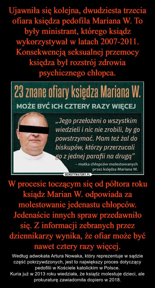 W procesie toczącym się od półtora roku ksiądz Marian W. odpowiada za molestowanie jedenastu chłopców. Jedenaście innych spraw przedawniło się. Z informacji zebranych przez dziennikarzy wynika, że ofiar może być nawet cztery razy więcej. – Według adwokata Artura Nowaka, który reprezentuje w sądzie część pokrzywdzonych, jest to największy proces dotyczący pedofilii w Kościele katolickim w Polsce.Kuria już w 2013 roku wiedziała, że ksiądz molestuje dzieci, ale prokuraturę zawiadomiła dopiero w 2018.