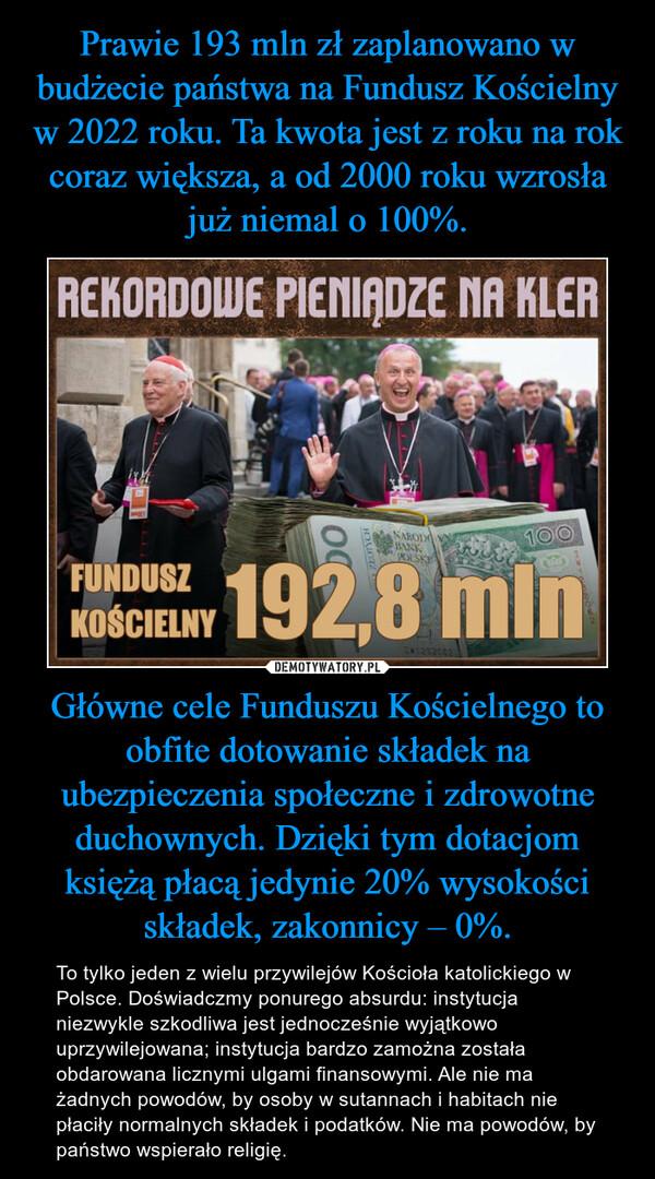 Główne cele Funduszu Kościelnego to obfite dotowanie składek na ubezpieczenia społeczne i zdrowotne duchownych. Dzięki tym dotacjom księżą płacą jedynie 20% wysokości składek, zakonnicy – 0%. – To tylko jeden z wielu przywilejów Kościoła katolickiego w Polsce. Doświadczmy ponurego absurdu: instytucja niezwykle szkodliwa jest jednocześnie wyjątkowo uprzywilejowana; instytucja bardzo zamożna została obdarowana licznymi ulgami finansowymi. Ale nie ma żadnych powodów, by osoby w sutannach i habitach nie płaciły normalnych składek i podatków. Nie ma powodów, by państwo wspierało religię.