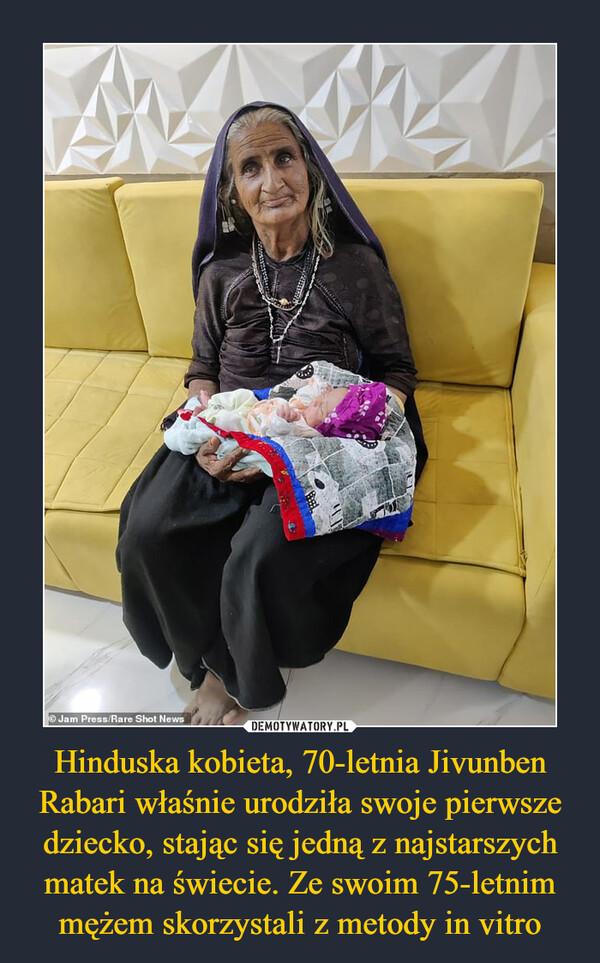 Hinduska kobieta, 70-letnia Jivunben Rabari właśnie urodziła swoje pierwsze dziecko, stając się jedną z najstarszych matek na świecie. Ze swoim 75-letnim mężem skorzystali z metody in vitro –