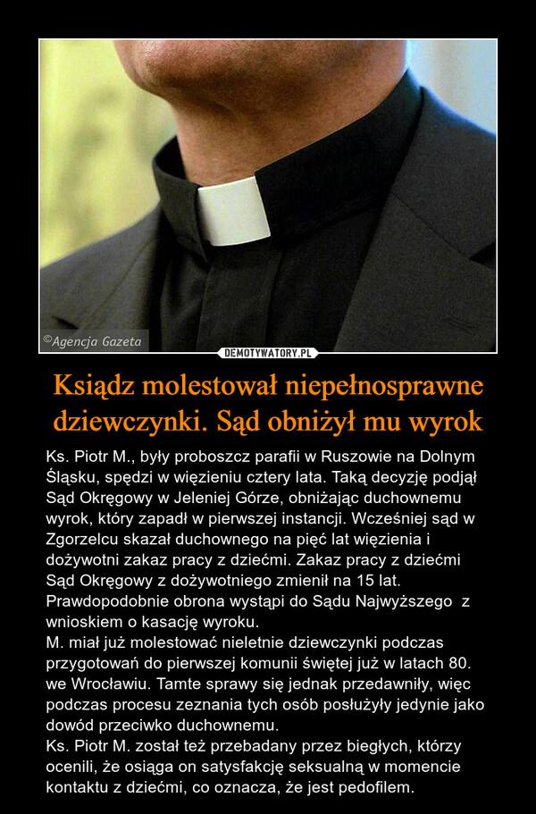 Ksiądz molestował niepełnosprawne dziewczynki. Sąd obniżył mu wyrok – Ks. Piotr M., były proboszcz parafii w Ruszowie na Dolnym Śląsku, spędzi w więzieniu cztery lata. Taką decyzję podjął Sąd Okręgowy w Jeleniej Górze, obniżając duchownemu wyrok, który zapadł w pierwszej instancji. Wcześniej sąd w Zgorzelcu skazał duchownego na pięć lat więzienia i dożywotni zakaz pracy z dziećmi. Zakaz pracy z dziećmi Sąd Okręgowy z dożywotniego zmienił na 15 lat. Prawdopodobnie obrona wystąpi do Sądu Najwyższego  z wnioskiem o kasację wyroku.M. miał już molestować nieletnie dziewczynki podczas przygotowań do pierwszej komunii świętej już w latach 80. we Wrocławiu. Tamte sprawy się jednak przedawniły, więc podczas procesu zeznania tych osób posłużyły jedynie jako dowód przeciwko duchownemu.Ks. Piotr M. został też przebadany przez biegłych, którzy ocenili, że osiąga on satysfakcję seksualną w momencie kontaktu z dziećmi, co oznacza, że jest pedofilem.