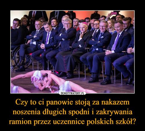 Czy to ci panowie stoją za nakazem noszenia długich spodni i zakrywania ramion przez uczennice polskich szkół?