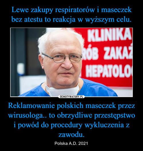 Lewe zakupy respiratorów i maseczek bez atestu to reakcja w wyższym celu. Reklamowanie polskich maseczek przez wirusologa.. to obrzydliwe przestępstwo i powód do procedury wykluczenia z zawodu.
