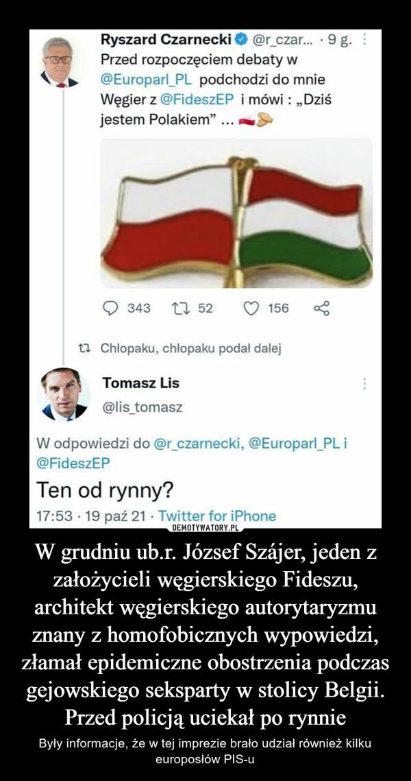 W grudniu ub.r. József Szájer, jeden z założycieli węgierskiego Fideszu, architekt węgierskiego autorytaryzmu znany z homofobicznych wypowiedzi, złamał epidemiczne obostrzenia podczas gejowskiego seksparty w stolicy Belgii. Przed policją uciekał po rynnie – Były informacje, że w tej imprezie brało udział również kilku europosłów PIS-u