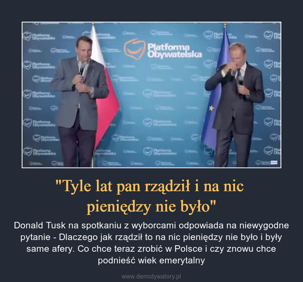 """""""Tyle lat pan rządził i na nic pieniędzy nie było"""" – Donald Tusk na spotkaniu z wyborcami odpowiada na niewygodne pytanie - Dlaczego jak rządził to na nic pieniędzy nie było i były same afery. Co chce teraz zrobić w Polsce i czy znowu chce podnieść wiek emerytalny"""